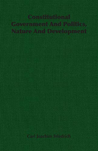 Constitutional Government And Politics, Nature And Development: Carl Joachim Friedrich