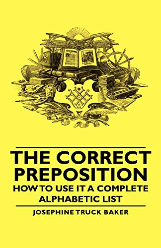 The Correct Preposition - How to Use It a Complete Alphabetic List: Josephine Truck Baker