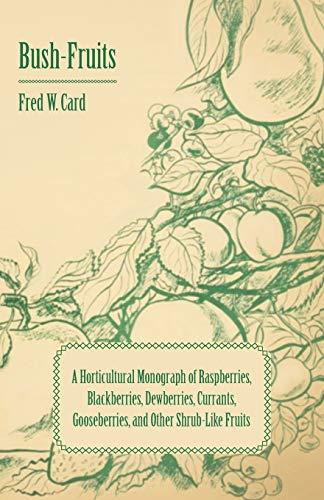 Bush-Fruits A Horticultural Monograph of Raspberries, Blackberries, Dewberries, Currants, ...