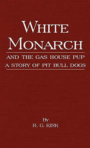 White Monarch and the Gas-House Pup - A Story of Pit Bull Dogs: R. G. Kirk