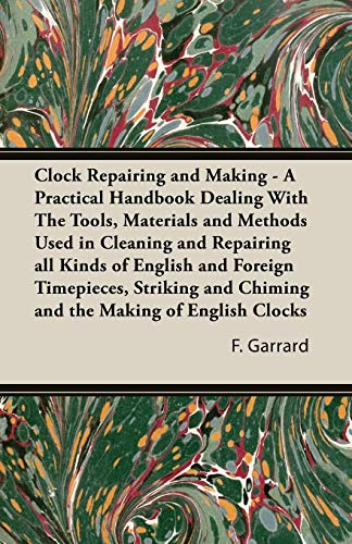 9781406796384: Clock Repairing and Making - A Practical Handbook Dealing with the Tools, Materials and Methods Used in Cleaning and Repairing All Kinds of English an