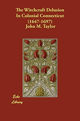 The Witchcraft Delusion In Colonial Connecticut (1647-1697): John M Taylor