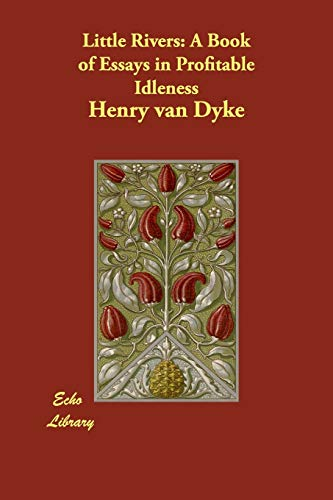 Little Rivers: A Book of Essays in Profitable Idleness: van Dyke, Henry