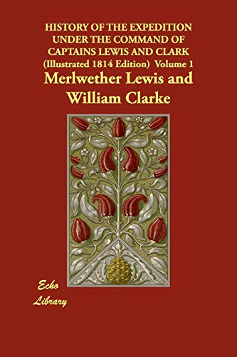 History of the Expedition Under the Command: Merlwether Lewis, William