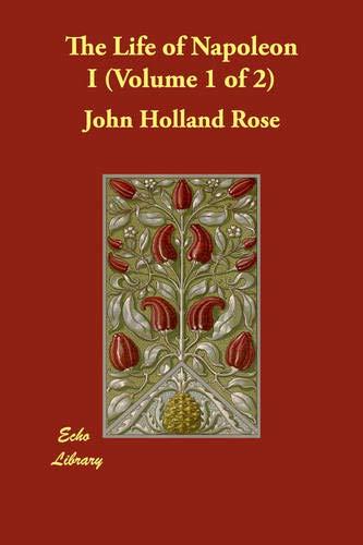 The Life of Napoleon I Volume 1 of 2: John Holland Rose