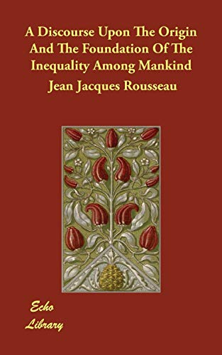 A Discourse Upon the Origin and the: Jean Jacques Rousseau
