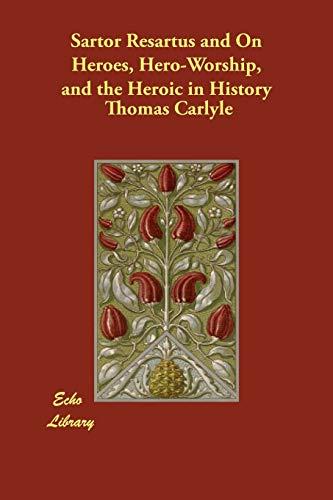 Sartor Resartus and on Heroes, Hero-Worship, and: Thomas Carlyle