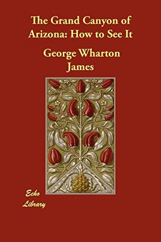 The Grand Canyon of Arizona: How to See It: George Wharton James