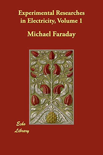 Experimental Researches in Electricity, Volume 1: Michael Faraday