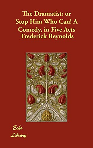 The Dramatist Or Stop Him Who Can a Comedy, in Five Acts: Frederick Reynolds