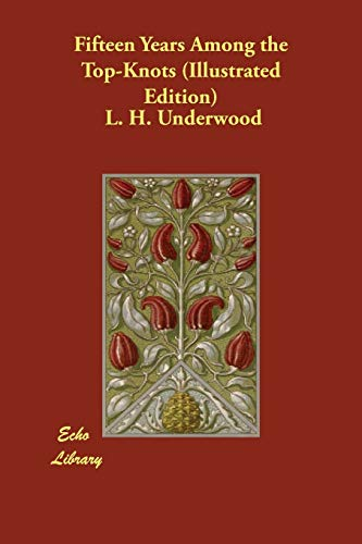 Fifteen Years Among the Top-Knots (Illustrated Edition): L H Underwood