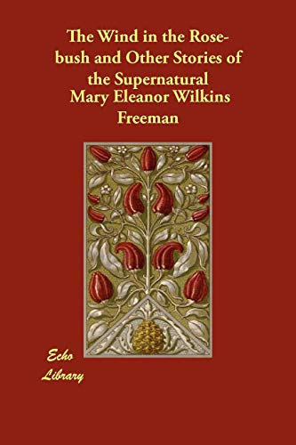 The Wind in the Rose-Bush and Other Stories of the Supernatural: Mary Eleanor Wilkins Freeman
