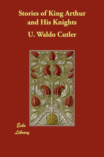 Stories of King Arthur and His Knights: Cutler, U. Waldo