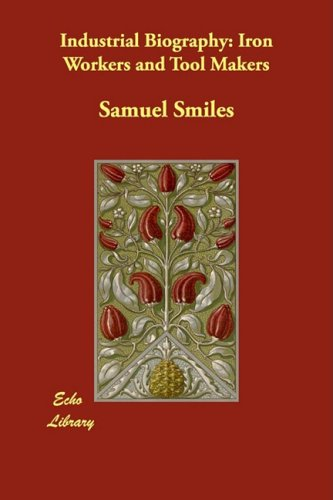 Industrial Biography: Iron Workers and Tool Makers: Smiles, Samuel