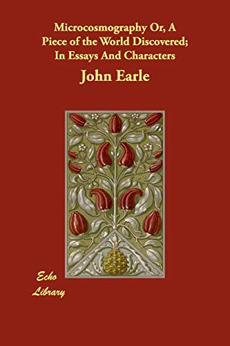 Microcosmography Or, a Piece of the World: John Earle