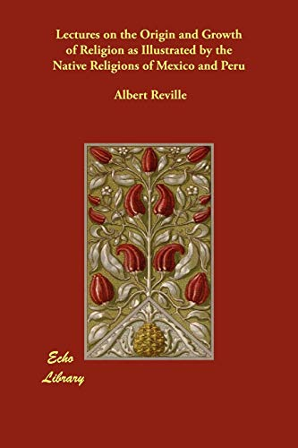 Lectures on the Origin and Growth of Religion as Illustrated by the Native Religions of Mexico and Peru - Albert Reville