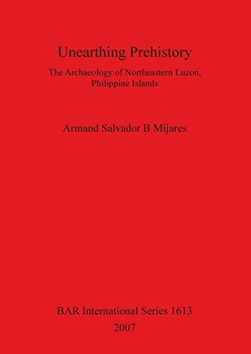 9781407300559: Unearthing Prehistory: The Archaeology of Northeastern Luzon, Philippine Islands (BAR International Series)