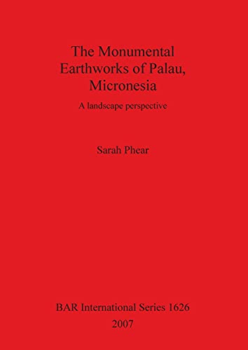 9781407300603: The Monumental Earthworks of Palau, Micronesia: A Landscape Perspective (British Archaeological Reports British Series)