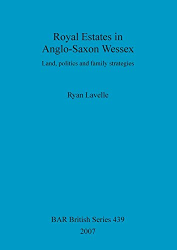 Royal Estates in Anglo-Saxon Wessex Land, politics and family strategies: LAVELLE ( Ryan )