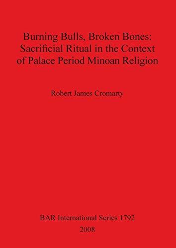 9781407302805: Burning Bulls, Broken Bones: Sacrificial Ritual in the Context of Palace Period Minoan Religion (BAR International Series)