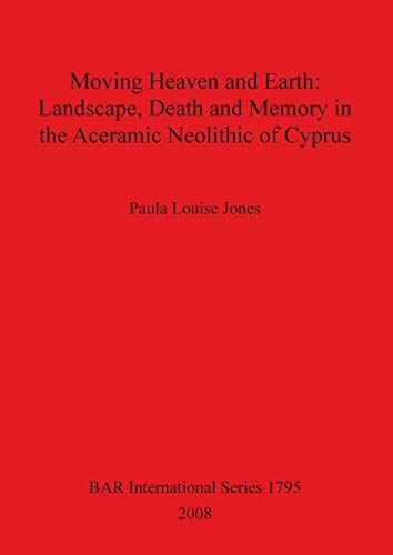 Moving Heaven and Earth: Landscape Death and Memory in the Aceramic Neolithic of Cyprus (Paperback)...