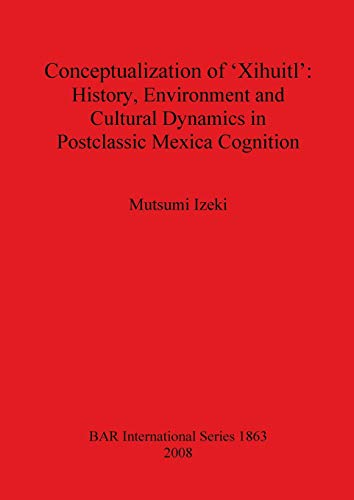 9781407303468: Conceptualization of 'Xihuitl': History, Environment and Cultural Dynamics in Postclassic Mexica Cognition (BAR International Series)