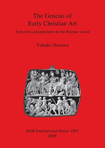 9781407303727: The Genesis of Early Christian Art: Syncretic Juxtaposition in the Roman World (BAR International Series)