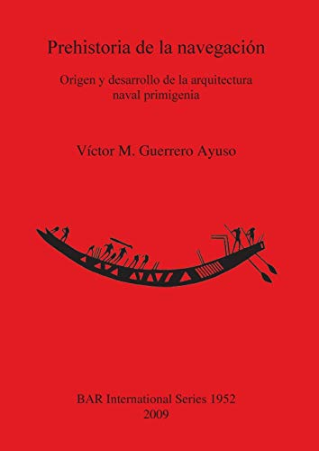 9781407304359: Prehistoria de la Navegacion: Origen y Desarrollo de la Arquitectura Naval Primigenia (British Archaeological Reports International Series)