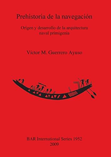 9781407304359: Prehistoria de La Navegacion. Origen y Desarrollo de La Arquitectura Naval Primigenia (British Archaeological Reports International Series)