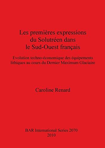9781407304786: Les premières expressions du Solutréen dans le Sud-Ouest français: Evolution techno-économique des équipements lithiques au cours du Dernier Maximum Glaciaire (BAR International Series)