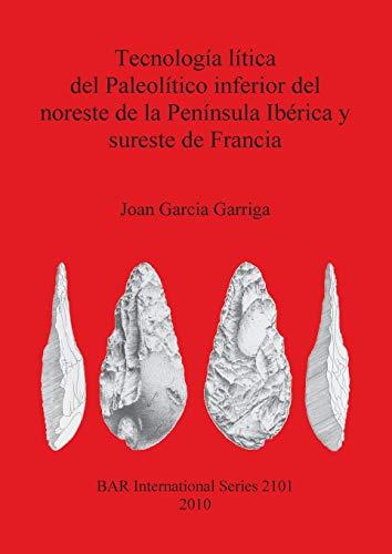 9781407305776: Tecnologia Litica del Paleolitico Inferior del Noreste de la Peninsula Iberica y Sureste de Francia (BAR International Series)