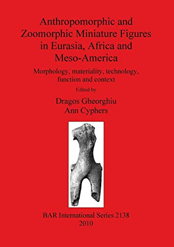 9781407306797: Anthropomorphic and Zoomorphic Miniature Figures in Eurasia, Africa and Meso-America (BAR International Series)