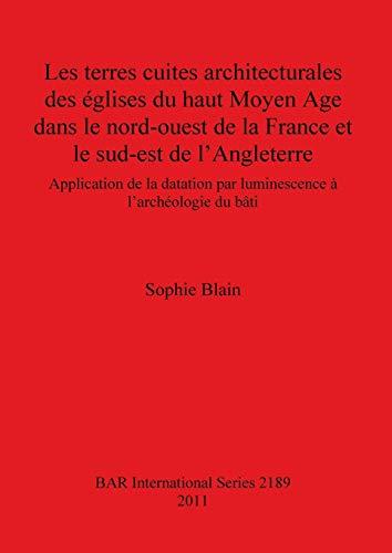 9781407307442: Les Terres Cuites Architecturales des Eglises du Haut Moyen Age dans le Nord-ouest de la France et le Sud-est de L'Angleterre (BAR International)