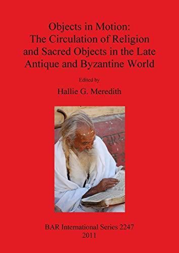 9781407308111: Objects in Motion: The Circulation of Religion and Sacred Objects in the Late Antique and Byzantine World (BAR International)