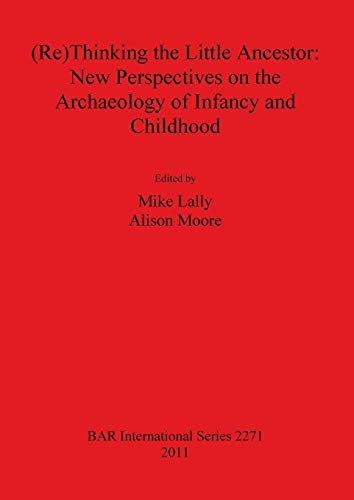 9781407308456: (Re)Thinking the Little Ancestor: New Perspectives on the Archaeology of Infancy and Childhood (BAR International Series)