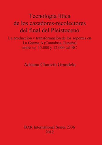 9781407309194: Tecnologia litica de los cazadores-recolectores del final del Pleistoceno: La produccion y transformacion de los soportes en La Garma (Cantabria, ... y 12.000 cal BC (BAR International Series)