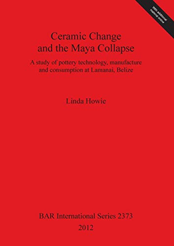 9781407309637: Ceramic Change and the Maya Collapse: A Study of Pottery Technology, Manufacture and Consumption at Lamanai, Belize (Bar S)