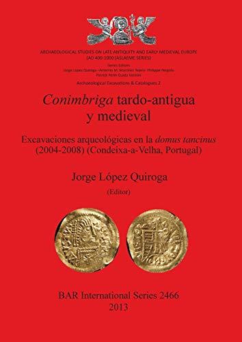 Conimbriga Tardo-Antigua y Medieval Excavaciones arqueologicas en la domus tancinus (2004-2008) (...