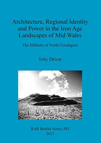 9781407311234: Architecture, Regional Identity and Power in the Iron Age Landscapes of Mid Wales: The Hillforts of North Ceredigion (BAR British Series)