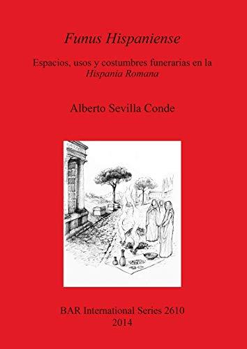 9781407312415: Funus Hispaniense: Espacios, Usos y Costumbres Funerarias En La Hispania Romana (British Archaeological Reports International Series)