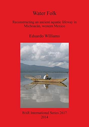 9781407312521: Water Folk: Reconstructing An Ancient Aquatic Lifeway in Michoacan, Western Mexico (BAR International Series)