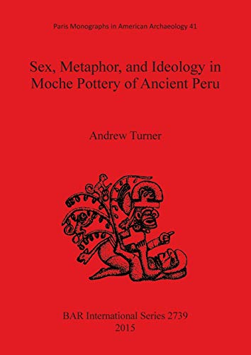 9781407313986: Sex, Metaphor, and Ideology in Moche Pottery of Ancient Peru (BAR International Series)