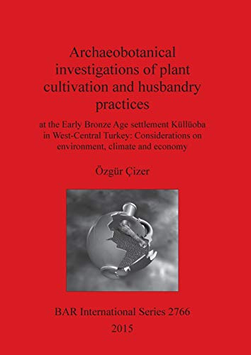 9781407314273: Archaeobotanical investigations of plant cultivation and husbandry practices at the Early Bronze Age settlement Kulluoba in West-Central Turkey: ... and economy (BAR International Series)