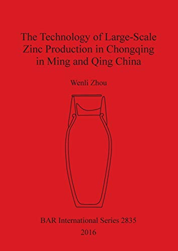 The Technology of Large-Scale Zinc Production in Chongqing in Ming and Qing China (BAR ...