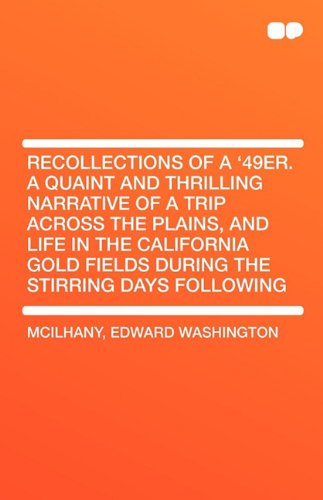 Recollections of a '49er. a Quaint and Thrilling Narrative of a Trip Across the Plains, and Life in the California Gold Fields During the Stirring Day (140765604X) by McIlhany, Edward Washington