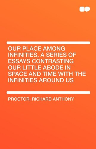 Our Place Among Infinities, a Series of Essays Contrasting Our Little Abode in Space and Time with the Infinities Around Us
