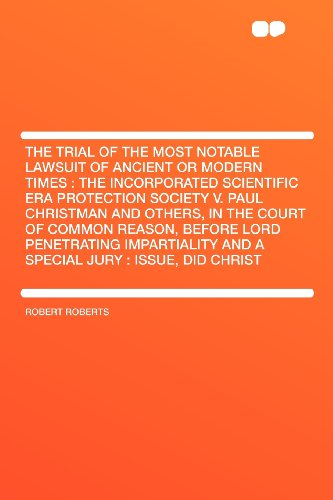 The Trial of the Most Notable Lawsuit of Ancient or Modern Times: the Incorporated Scientific Era Protection Society V. Paul Christman and Others, in ... and a Special Jury : Issue, Did Ch (1407700685) by Robert Roberts