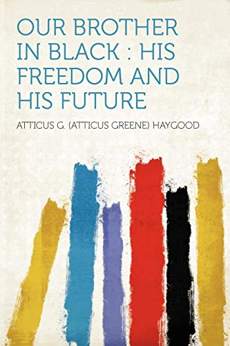 Our Brother in Black: His Freedom and His Future: Atticus G. (Atticus Greene) Haygood