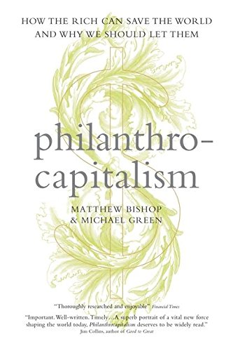 Philanthrocapitalism: How the Rich Can Save the World and Why We Should Let Them: Bishop, Matthew