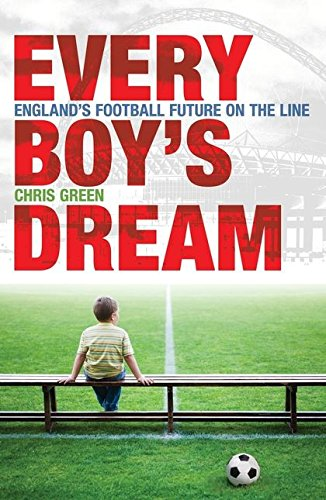 Every Boy's Dream: England's Football Future on the Line: Green, Chris